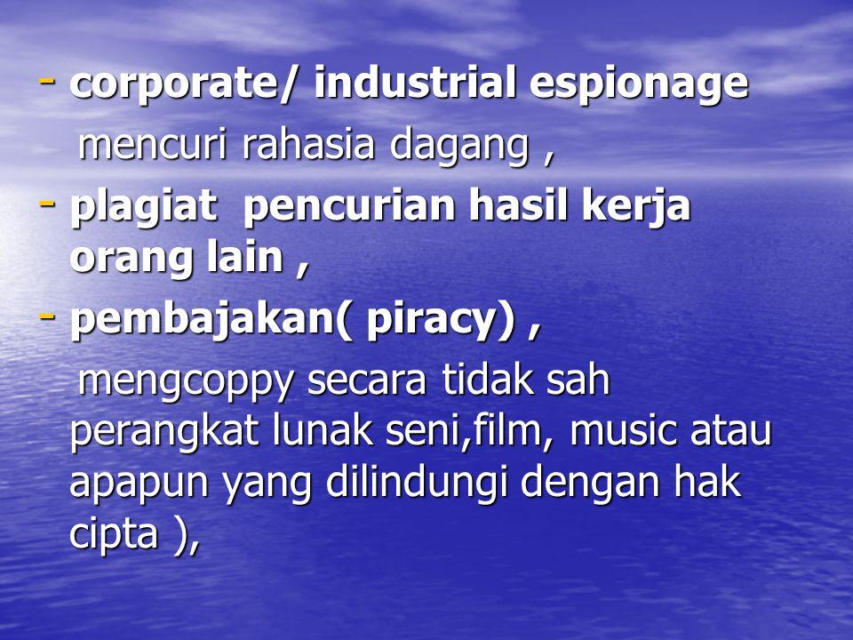 - corporate/ industrial espionage mencuri rahasia dagang, mencuri rahasia dagang, - plagiat pencurian hasil kerja orang lain, - pembajakan( piracy), mengcoppy secara tidak sah perangkat lunak seni,film, music atau apapun yang dilindungi dengan hak cipta ), mengcoppy secara tidak sah perangkat lunak seni,film, music atau apapun yang dilindungi dengan hak cipta ),