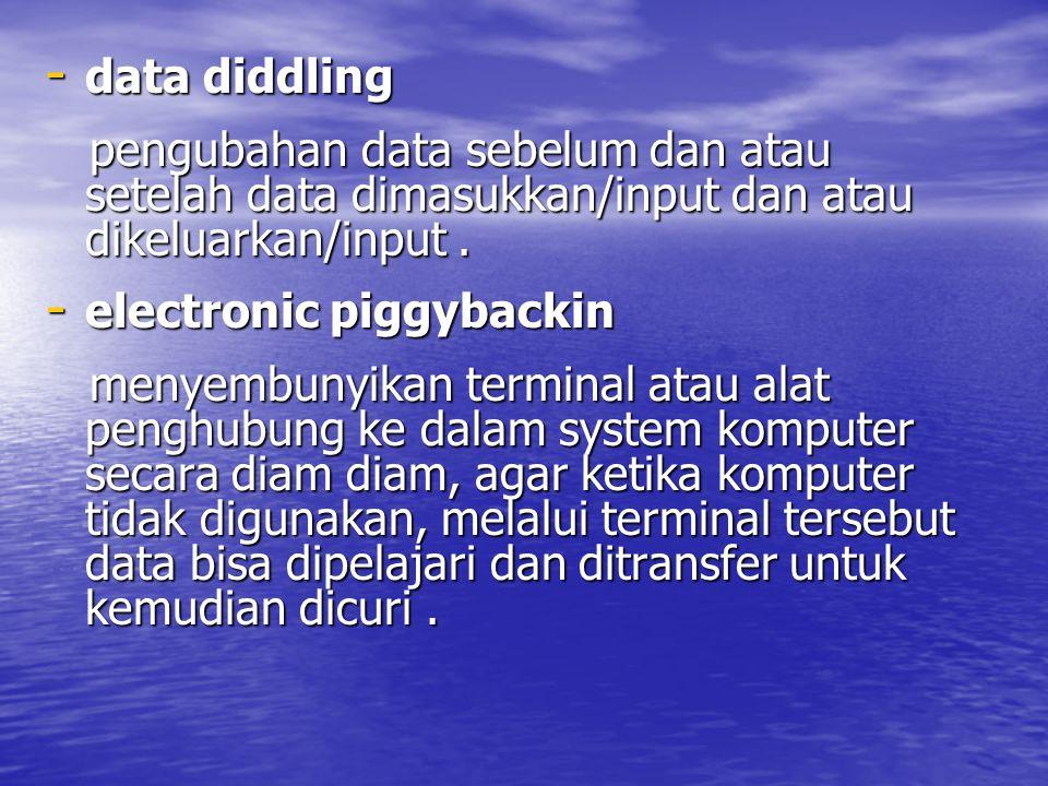 - data diddling pengubahan data sebelum dan atau setelah data dimasukkan/input dan atau dikeluarkan/input.