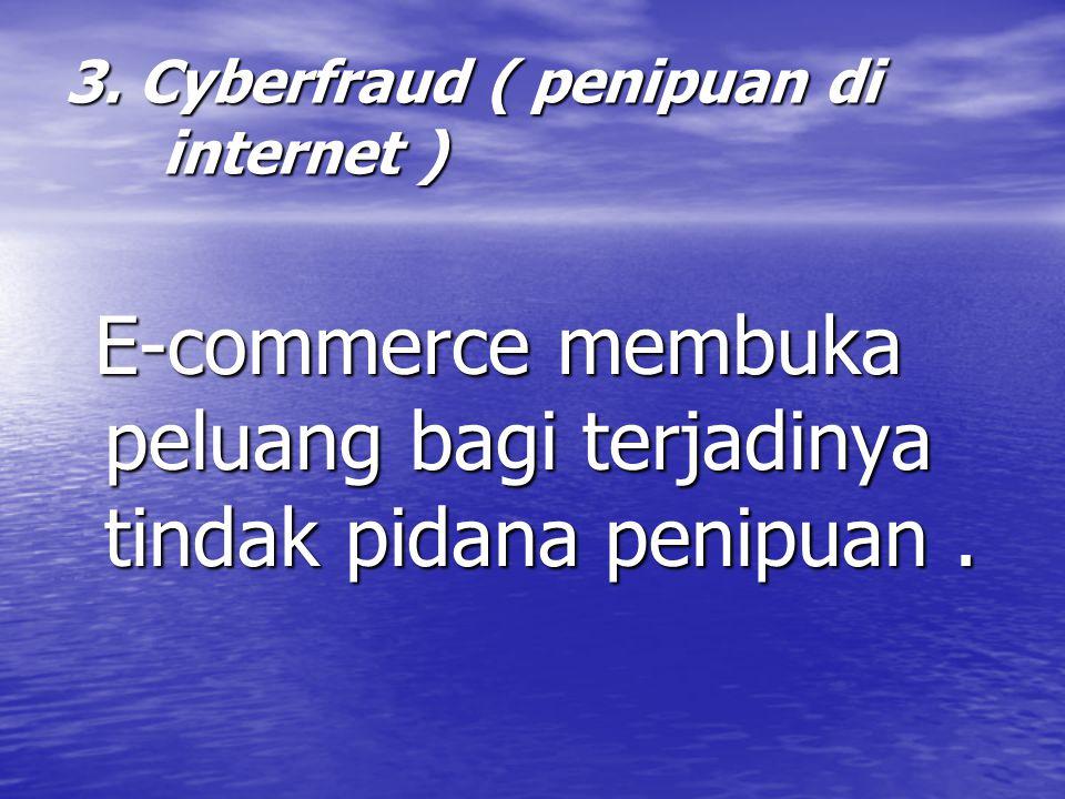 3. Cyberfraud ( penipuan di internet ) E-commerce membuka peluang bagi terjadinya tindak pidana penipuan. E-commerce membuka peluang bagi terjadinya t