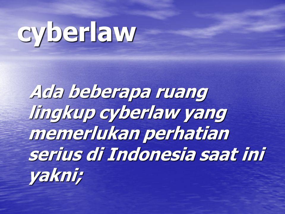 cyberlaw Ada beberapa ruang lingkup cyberlaw yang memerlukan perhatian serius di Indonesia saat ini yakni; Ada beberapa ruang lingkup cyberlaw yang memerlukan perhatian serius di Indonesia saat ini yakni;
