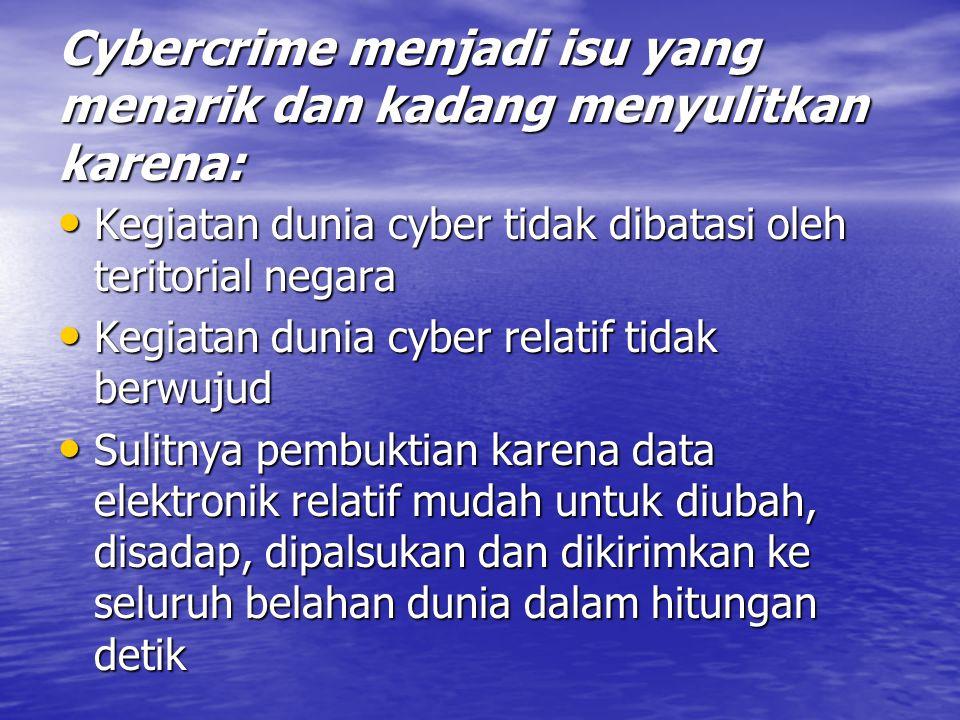 Cybercrime menjadi isu yang menarik dan kadang menyulitkan karena: Kegiatan dunia cyber tidak dibatasi oleh teritorial negara Kegiatan dunia cyber tidak dibatasi oleh teritorial negara Kegiatan dunia cyber relatif tidak berwujud Kegiatan dunia cyber relatif tidak berwujud Sulitnya pembuktian karena data elektronik relatif mudah untuk diubah, disadap, dipalsukan dan dikirimkan ke seluruh belahan dunia dalam hitungan detik Sulitnya pembuktian karena data elektronik relatif mudah untuk diubah, disadap, dipalsukan dan dikirimkan ke seluruh belahan dunia dalam hitungan detik