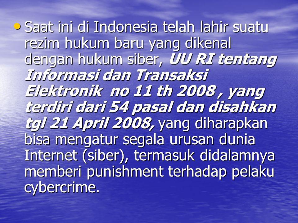 Saat ini di Indonesia telah lahir suatu rezim hukum baru yang dikenal dengan hukum siber, UU RI tentang Informasi dan Transaksi Elektronik no 11 th 2008, yang terdiri dari 54 pasal dan disahkan tgl 21 April 2008, yang diharapkan bisa mengatur segala urusan dunia Internet (siber), termasuk didalamnya memberi punishment terhadap pelaku cybercrime.