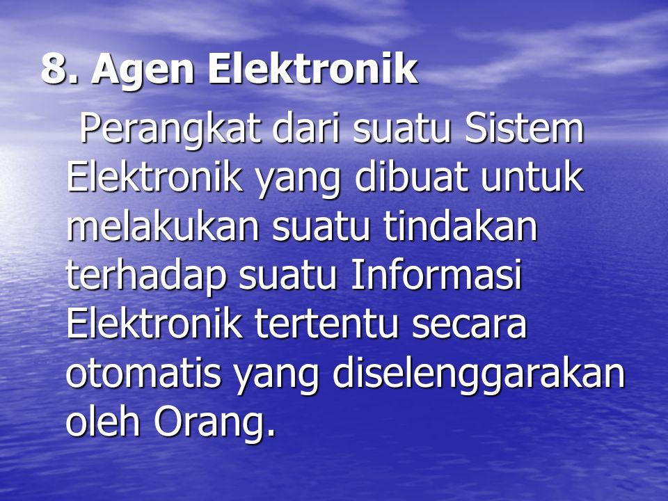 8. Agen Elektronik Perangkat dari suatu Sistem Elektronik yang dibuat untuk melakukan suatu tindakan terhadap suatu Informasi Elektronik tertentu seca