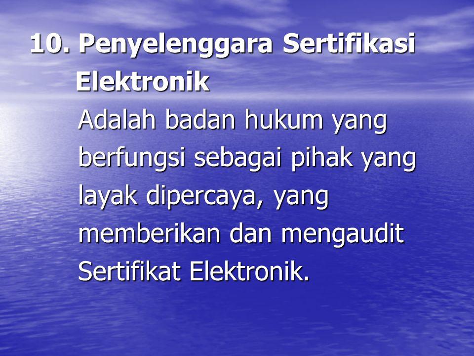 10. Penyelenggara Sertifikasi Elektronik Elektronik Adalah badan hukum yang Adalah badan hukum yang berfungsi sebagai pihak yang berfungsi sebagai pih