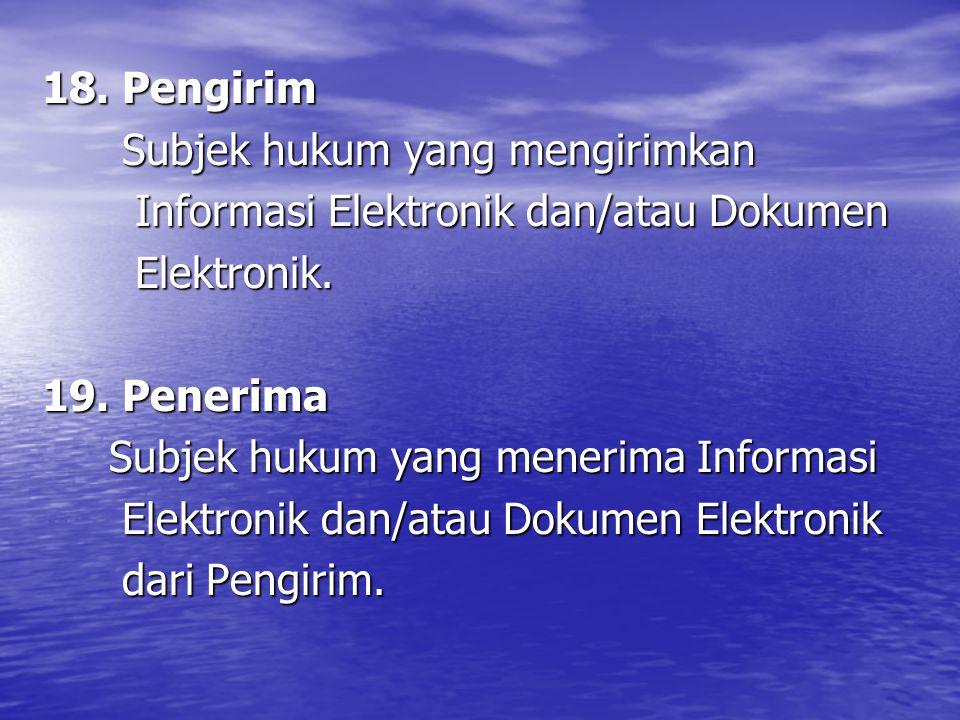 18. Pengirim Subjek hukum yang mengirimkan Subjek hukum yang mengirimkan Informasi Elektronik dan/atau Dokumen Informasi Elektronik dan/atau Dokumen E