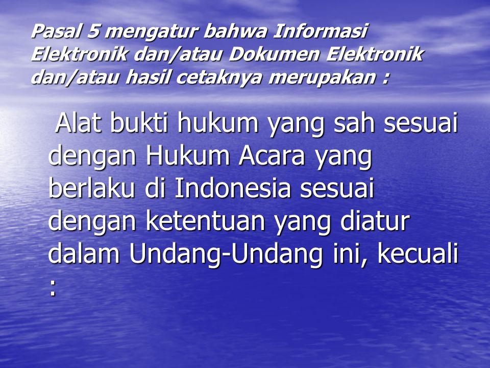 Pasal 5 mengatur bahwa Informasi Elektronik dan/atau Dokumen Elektronik dan/atau hasil cetaknya merupakan : Alat bukti hukum yang sah sesuai dengan Hukum Acara yang berlaku di Indonesia sesuai dengan ketentuan yang diatur dalam Undang-Undang ini, kecuali : Alat bukti hukum yang sah sesuai dengan Hukum Acara yang berlaku di Indonesia sesuai dengan ketentuan yang diatur dalam Undang-Undang ini, kecuali :