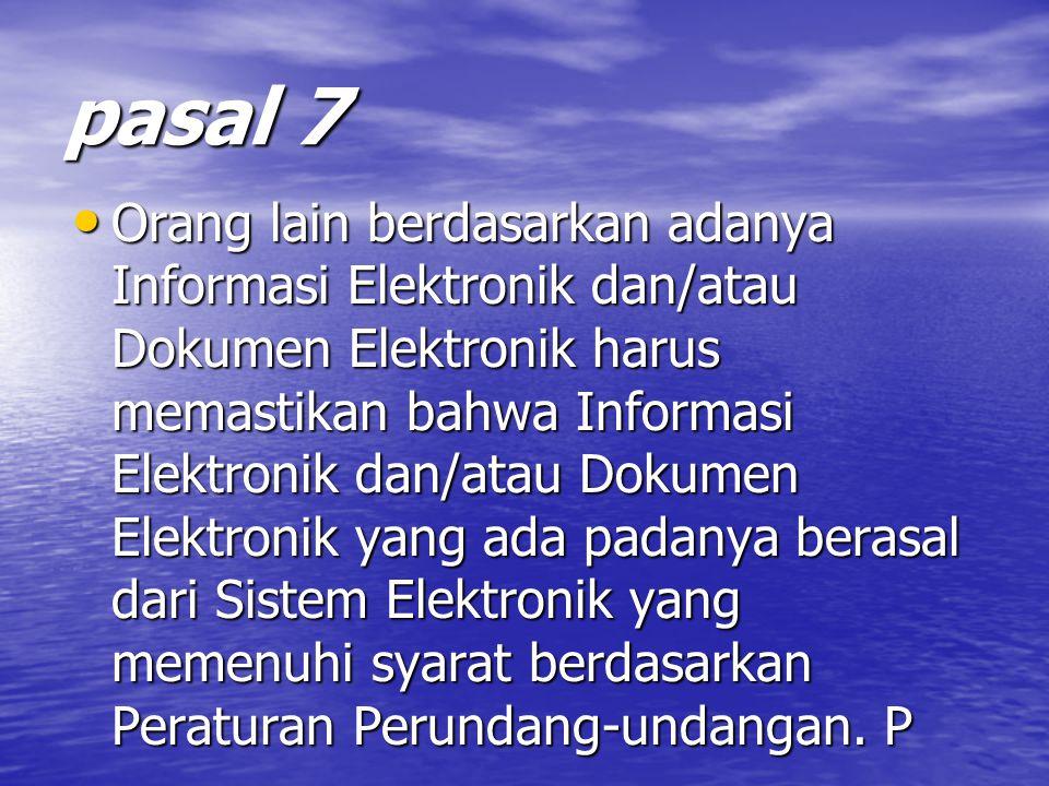 pasal 7 Orang lain berdasarkan adanya Informasi Elektronik dan/atau Dokumen Elektronik harus memastikan bahwa Informasi Elektronik dan/atau Dokumen Elektronik yang ada padanya berasal dari Sistem Elektronik yang memenuhi syarat berdasarkan Peraturan Perundang-undangan.