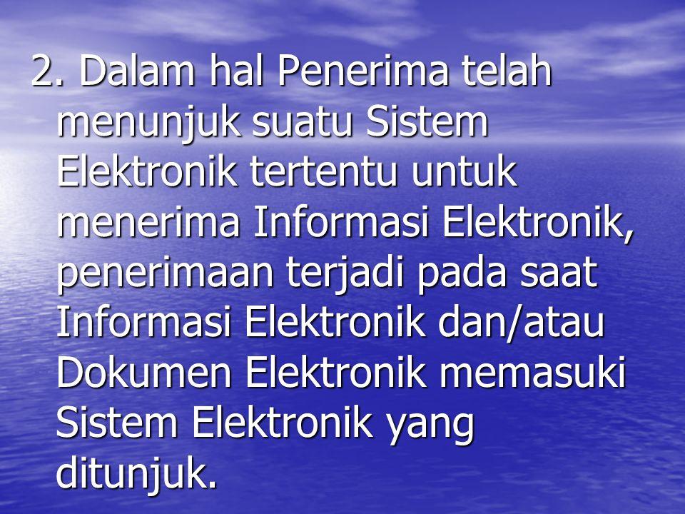 2. Dalam hal Penerima telah menunjuk suatu Sistem Elektronik tertentu untuk menerima Informasi Elektronik, penerimaan terjadi pada saat Informasi Elek