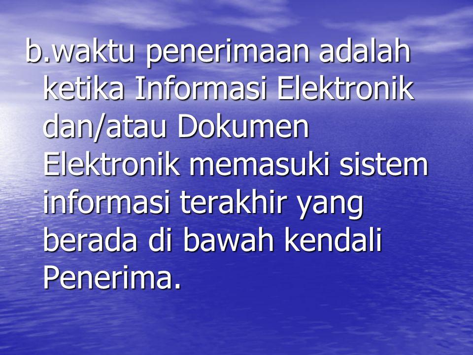 b.waktu penerimaan adalah ketika Informasi Elektronik dan/atau Dokumen Elektronik memasuki sistem informasi terakhir yang berada di bawah kendali Penerima.
