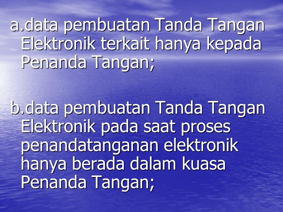 a.data pembuatan Tanda Tangan Elektronik terkait hanya kepada Penanda Tangan; b.data pembuatan Tanda Tangan Elektronik pada saat proses penandatanganan elektronik hanya berada dalam kuasa Penanda Tangan;
