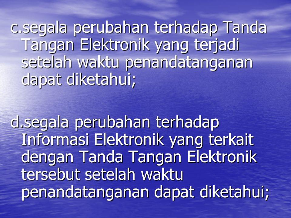 c.segala perubahan terhadap Tanda Tangan Elektronik yang terjadi setelah waktu penandatanganan dapat diketahui; d.segala perubahan terhadap Informasi Elektronik yang terkait dengan Tanda Tangan Elektronik tersebut setelah waktu penandatanganan dapat diketahui;