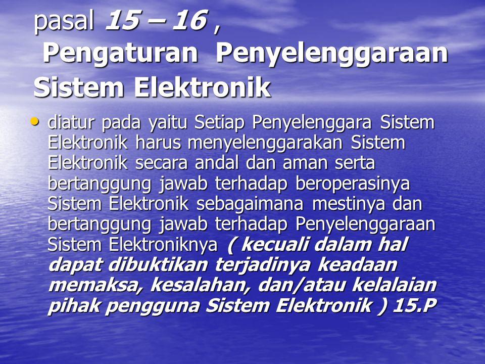 pasal 15 – 16, Pengaturan Penyelenggaraan Sistem Elektronik diatur pada yaitu Setiap Penyelenggara Sistem Elektronik harus menyelenggarakan Sistem Elektronik secara andal dan aman serta bertanggung jawab terhadap beroperasinya Sistem Elektronik sebagaimana mestinya dan bertanggung jawab terhadap Penyelenggaraan Sistem Elektroniknya ( kecuali dalam hal dapat dibuktikan terjadinya keadaan memaksa, kesalahan, dan/atau kelalaian pihak pengguna Sistem Elektronik ) 15.P diatur pada yaitu Setiap Penyelenggara Sistem Elektronik harus menyelenggarakan Sistem Elektronik secara andal dan aman serta bertanggung jawab terhadap beroperasinya Sistem Elektronik sebagaimana mestinya dan bertanggung jawab terhadap Penyelenggaraan Sistem Elektroniknya ( kecuali dalam hal dapat dibuktikan terjadinya keadaan memaksa, kesalahan, dan/atau kelalaian pihak pengguna Sistem Elektronik ) 15.P