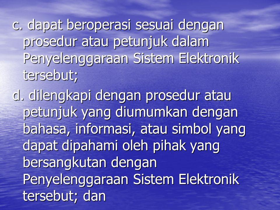 c. dapat beroperasi sesuai dengan prosedur atau petunjuk dalam Penyelenggaraan Sistem Elektronik tersebut; d. dilengkapi dengan prosedur atau petunjuk