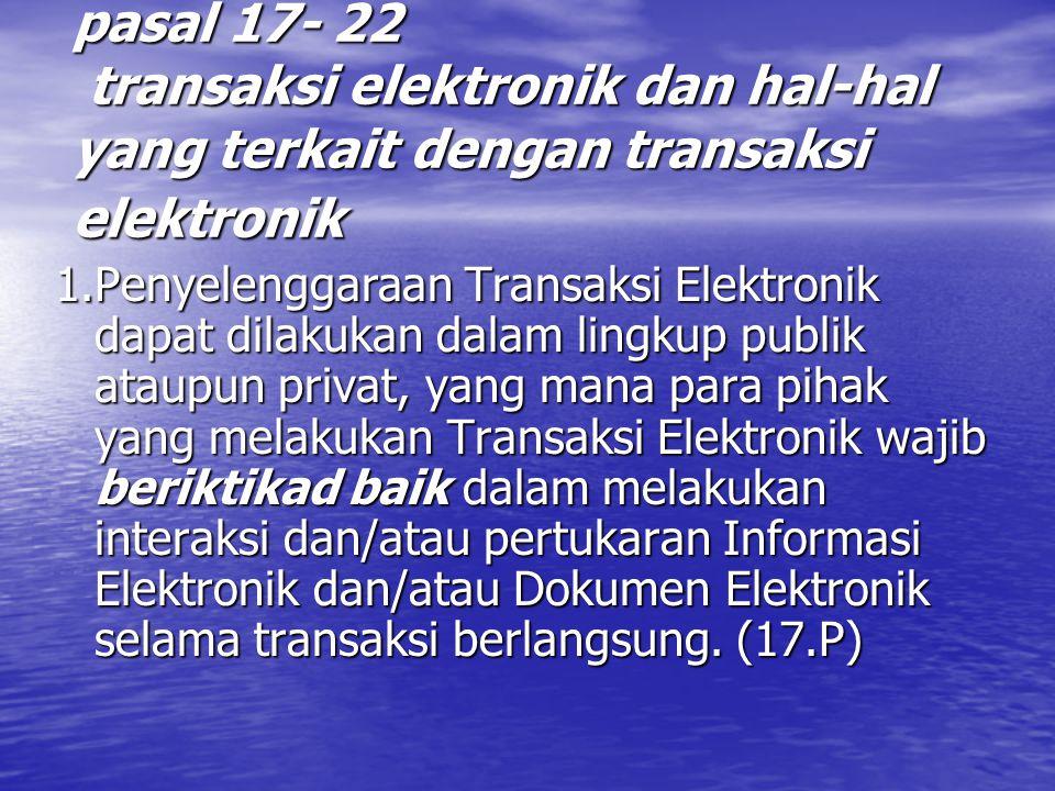 pasal 17- 22 transaksi elektronik dan hal-hal yang terkait dengan transaksi elektronik 1.Penyelenggaraan Transaksi Elektronik dapat dilakukan dalam lingkup publik ataupun privat, yang mana para pihak yang melakukan Transaksi Elektronik wajib beriktikad baik dalam melakukan interaksi dan/atau pertukaran Informasi Elektronik dan/atau Dokumen Elektronik selama transaksi berlangsung.