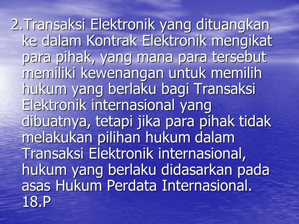 2.Transaksi Elektronik yang dituangkan ke dalam Kontrak Elektronik mengikat para pihak, yang mana para tersebut memiliki kewenangan untuk memilih hukum yang berlaku bagi Transaksi Elektronik internasional yang dibuatnya, tetapi jika para pihak tidak melakukan pilihan hukum dalam Transaksi Elektronik internasional, hukum yang berlaku didasarkan pada asas Hukum Perdata Internasional.