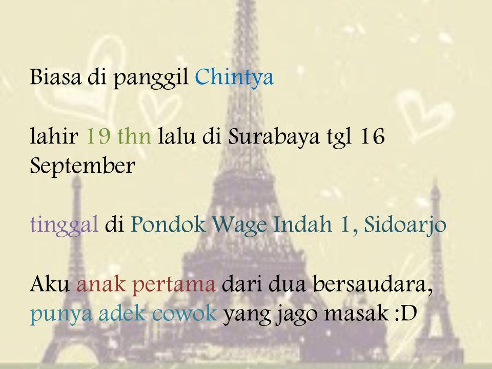 Biasa di panggil Chintya lahir 19 thn lalu di Surabaya tgl 16 September tinggal di Pondok Wage Indah 1, Sidoarjo Aku anak pertama dari dua bersaudara, punya adek cowok yang jago masak :D