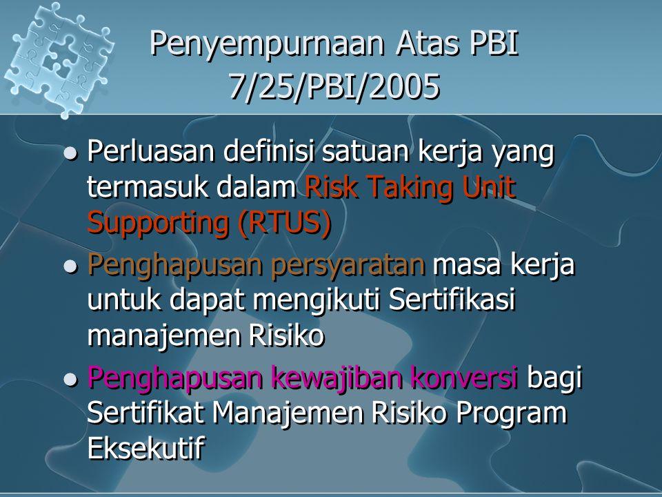 Penyempurnaan Atas PBI 7/25/PBI/2005 Perluasan definisi satuan kerja yang termasuk dalam Risk Taking Unit Supporting (RTUS) Penghapusan persyaratan ma