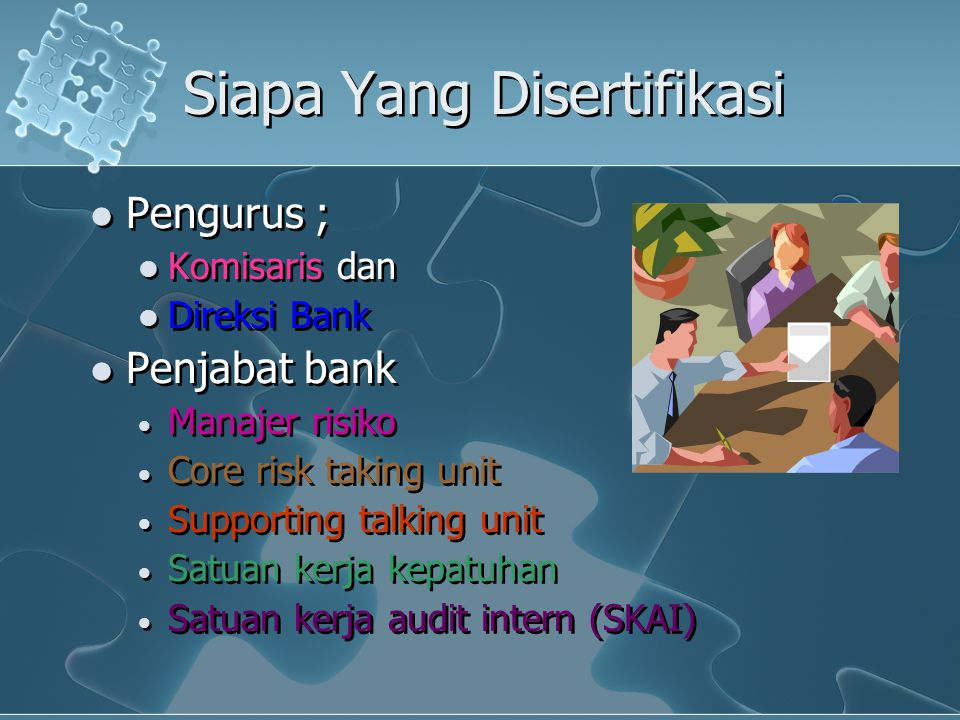 Siapa Yang Disertifikasi Pengurus ; Komisaris dan Direksi Bank Penjabat bank  Manajer risiko  Core risk taking unit  Supporting talking unit  Satu