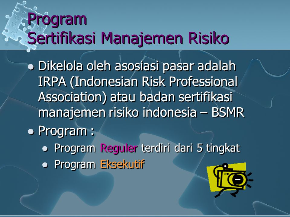 Tujuan Sertifikasi Manajemen Risiko Mencetak SDM yang qualified di bidang Manajemen Risiko yang memiliki standar profesi dan kode etik yang baik untuk meningkatkan kualitas manajemen risiko perbankan Indonesia dan good corporate governance untuk bersaing di era global