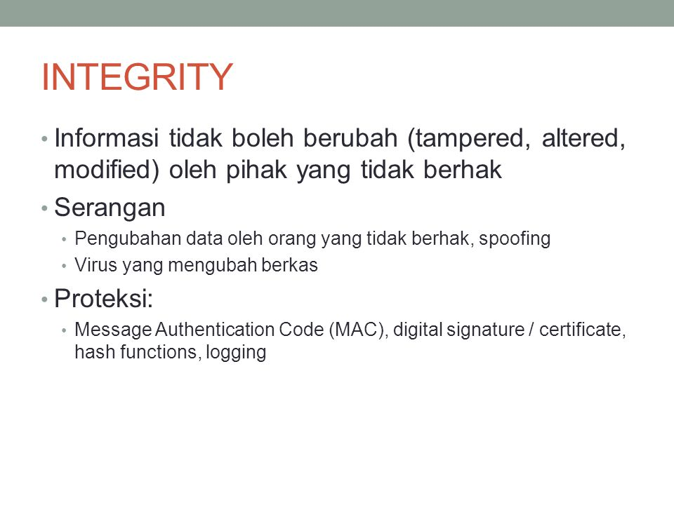 INTEGRITY Informasi tidak boleh berubah (tampered, altered, modified) oleh pihak yang tidak berhak Serangan Pengubahan data oleh orang yang tidak berh