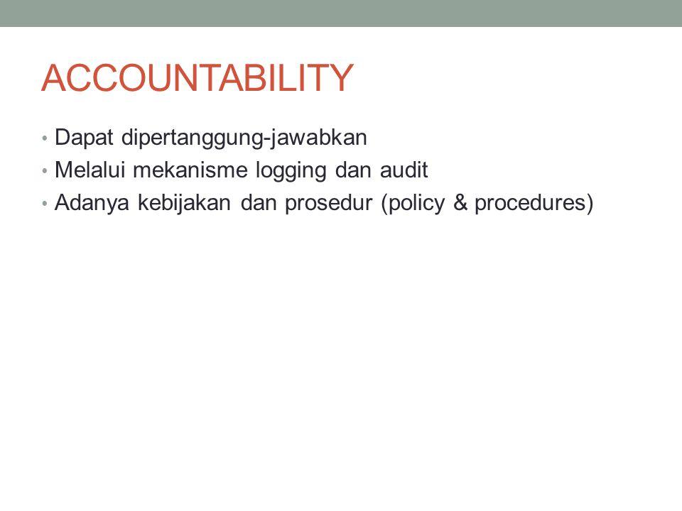 ACCOUNTABILITY Dapat dipertanggung-jawabkan Melalui mekanisme logging dan audit Adanya kebijakan dan prosedur (policy & procedures)
