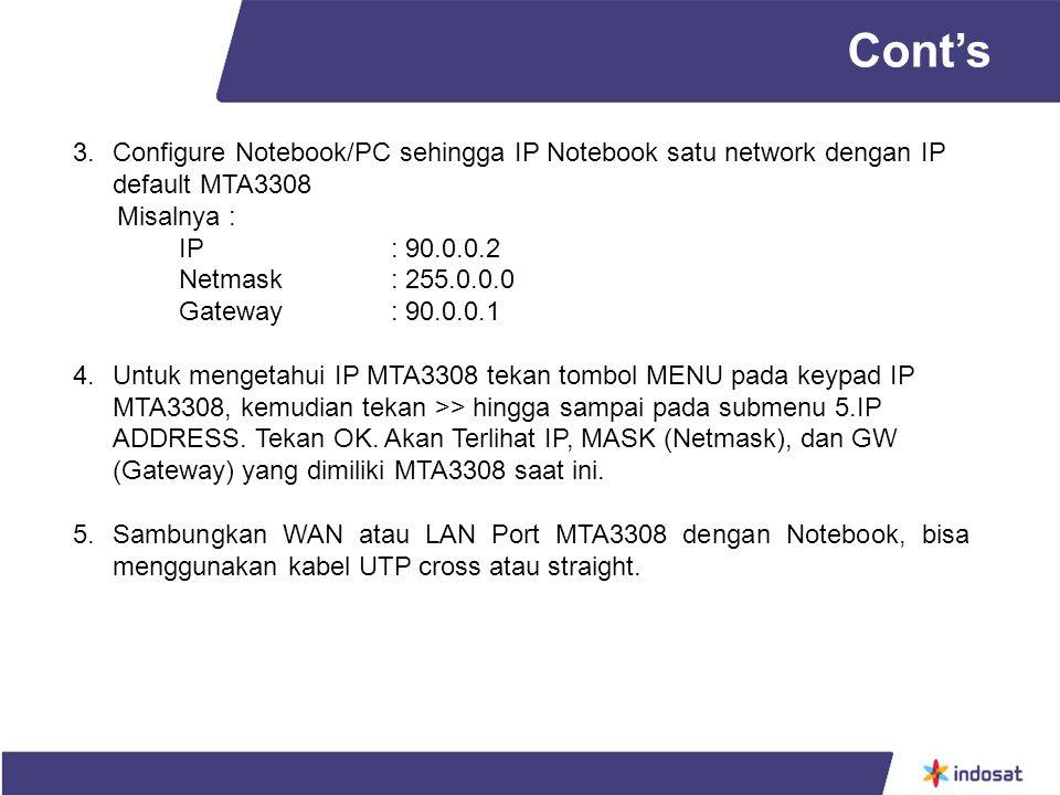 3.Configure Notebook/PC sehingga IP Notebook satu network dengan IP default MTA3308 Misalnya : IP : 90.0.0.2 Netmask : 255.0.0.0 Gateway : 90.0.0.1 4.Untuk mengetahui IP MTA3308 tekan tombol MENU pada keypad IP MTA3308, kemudian tekan >> hingga sampai pada submenu 5.IP ADDRESS.