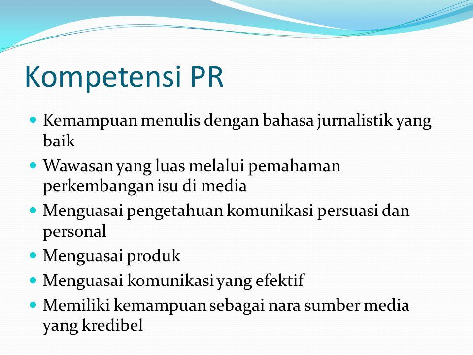 Kompetensi PR Kemampuan menulis dengan bahasa jurnalistik yang baik Wawasan yang luas melalui pemahaman perkembangan isu di media Menguasai pengetahua
