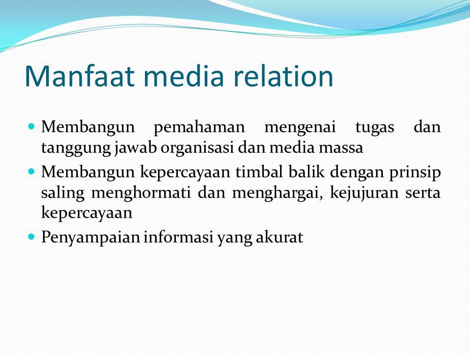 Manfaat media relation Membangun pemahaman mengenai tugas dan tanggung jawab organisasi dan media massa Membangun kepercayaan timbal balik dengan prin