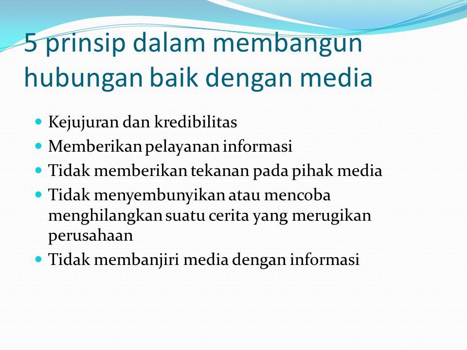 5 prinsip dalam membangun hubungan baik dengan media Kejujuran dan kredibilitas Memberikan pelayanan informasi Tidak memberikan tekanan pada pihak med