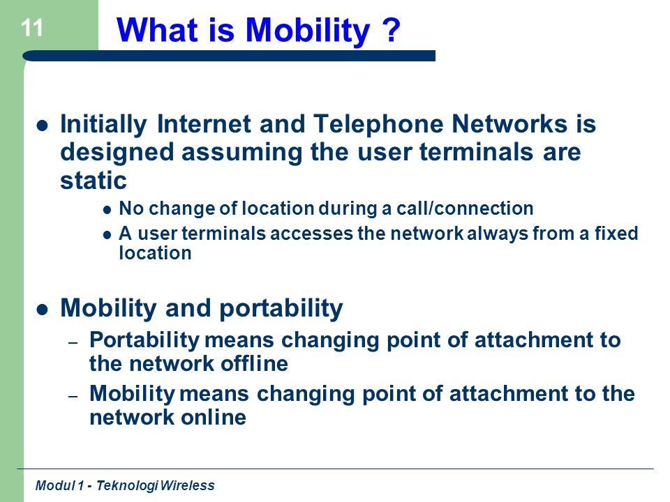 Modul 1 - Teknologi Wireless 11 What is Mobility ? Initially Internet and Telephone Networks is designed assuming the user terminals are static No cha