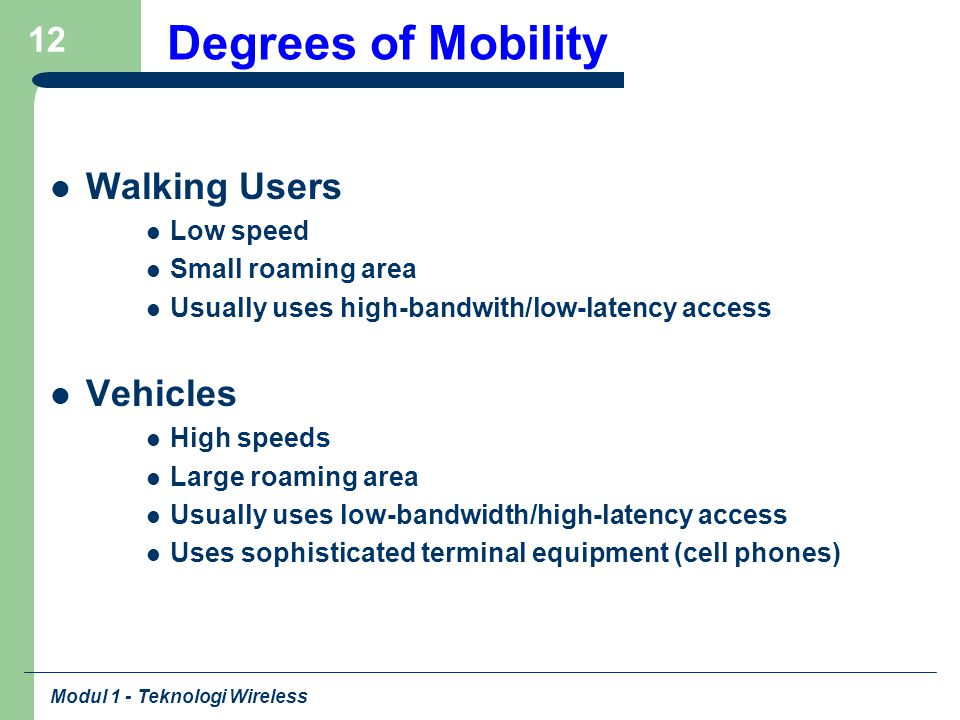 Modul 1 - Teknologi Wireless 12 Degrees of Mobility Walking Users Low speed Small roaming area Usually uses high-bandwith/low-latency access Vehicles