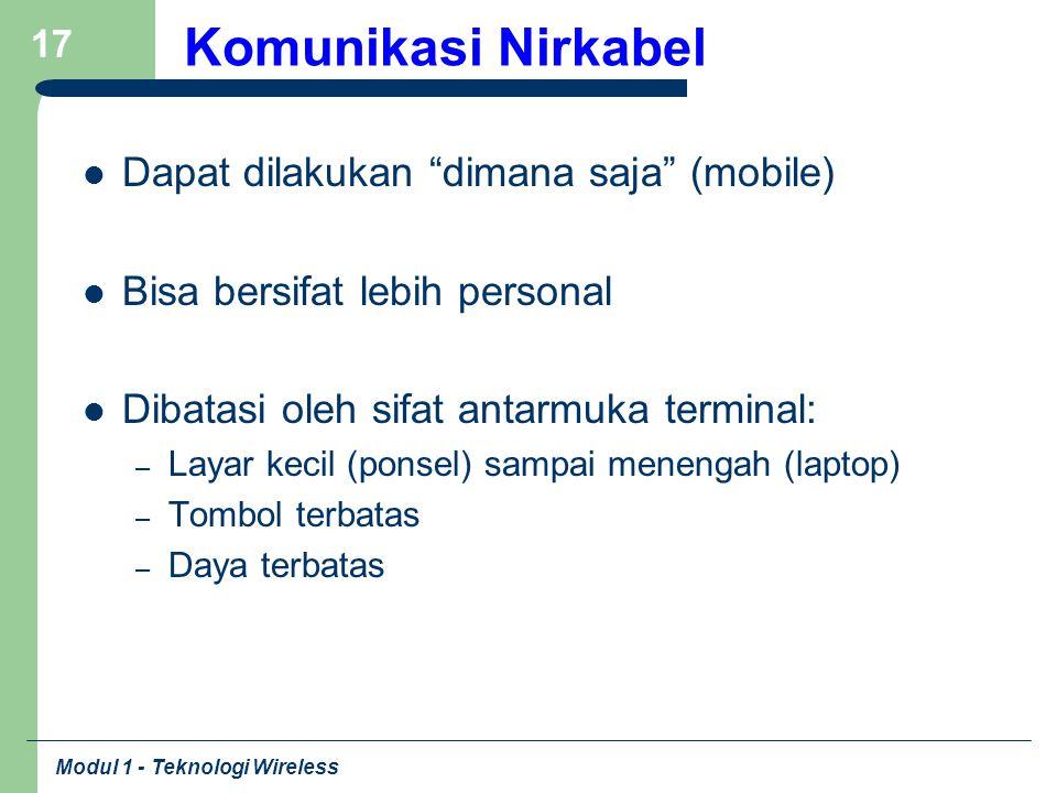 """Modul 1 - Teknologi Wireless 17 Komunikasi Nirkabel Dapat dilakukan """"dimana saja"""" (mobile) Bisa bersifat lebih personal Dibatasi oleh sifat antarmuka"""