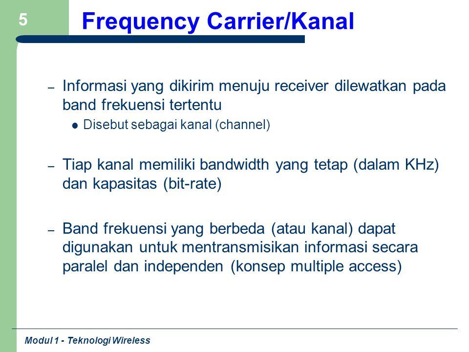 Modul 1 - Teknologi Wireless 16 Pengertian Nirkabel Sistem Komunikasi menggunakan frekuensi/spektrum radio, yang memungkinkan transmisi (pengiriman/penerimaan) informasi (suara, data, gambar, video) tanpa koneksi fisik Dibedakan dari sistem transmisi yang memerlukan koneksi fisik, seperti kabel/kawat tembaga atau fiber optik Bersifat tetap (fixed) atau bergerak (mobile) Dibatasi oleh ketersediaan spektrum (pita frekuensi), karena adanya interferensi (saling mengganggu) jika digunakan bersama