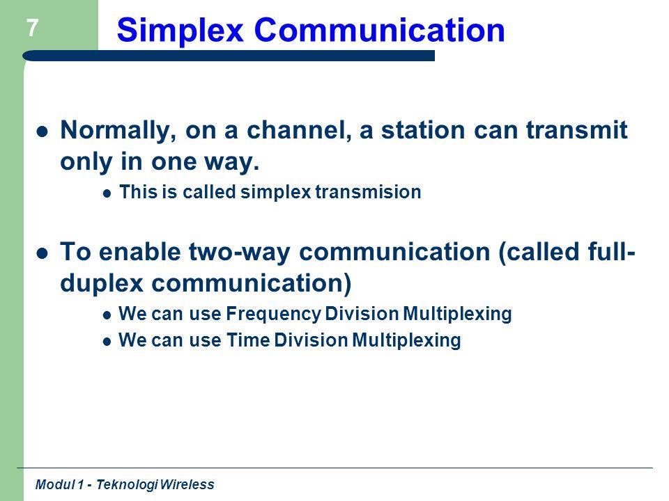 Modul 1 - Teknologi Wireless 18 Pemanfaatan Teknologi Nirkabel Layanan Bersifat tetap (fixed): – Penggunaan sekitar rumah (Cordless-DECT) – Sambungan lokal (Wireless Local Loop-WLL) – Bluetooth: jarak pendek, kecepatan rendah – WiFi: jarang menengah, kecepatan cukup tinggi – WIMAX: jarak jauh, kecepatan tinggi – Satellite: jangkauan luas, kecepatan menengah – RFID: jangkauan sangat kecil Layanan Bersifat bergerak (mobile): – Limited Mobility (Flexi) – Cellular (GSM, CDMA, 3G) – Satellite (GMPCS)