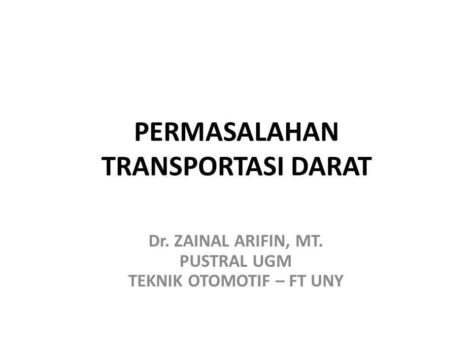 PERMASALAHAN TRANSPORTASI DARAT Dr. ZAINAL ARIFIN, MT. PUSTRAL UGM TEKNIK OTOMOTIF – FT UNY