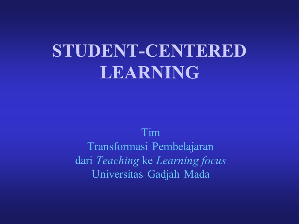 STUDENT-CENTERED LEARNING Tim Transformasi Pembelajaran dari Teaching ke Learning focus Universitas Gadjah Mada