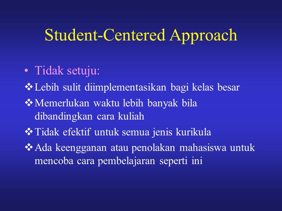 Student-Centered Approach Tidak setuju:  Lebih sulit diimplementasikan bagi kelas besar  Memerlukan waktu lebih banyak bila dibandingkan cara kuliah