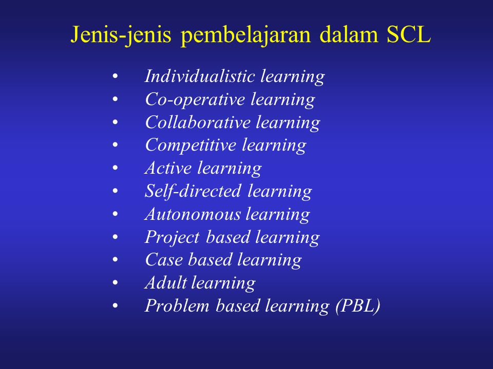 Jenis-jenis pembelajaran dalam SCL Individualistic learning Co-operative learning Collaborative learning Competitive learning Active learning Self-dir