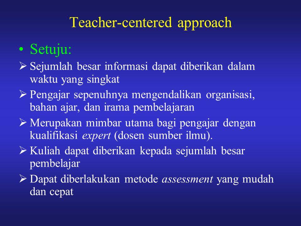 Teacher-centered approach Setuju:  Sejumlah besar informasi dapat diberikan dalam waktu yang singkat  Pengajar sepenuhnya mengendalikan organisasi,