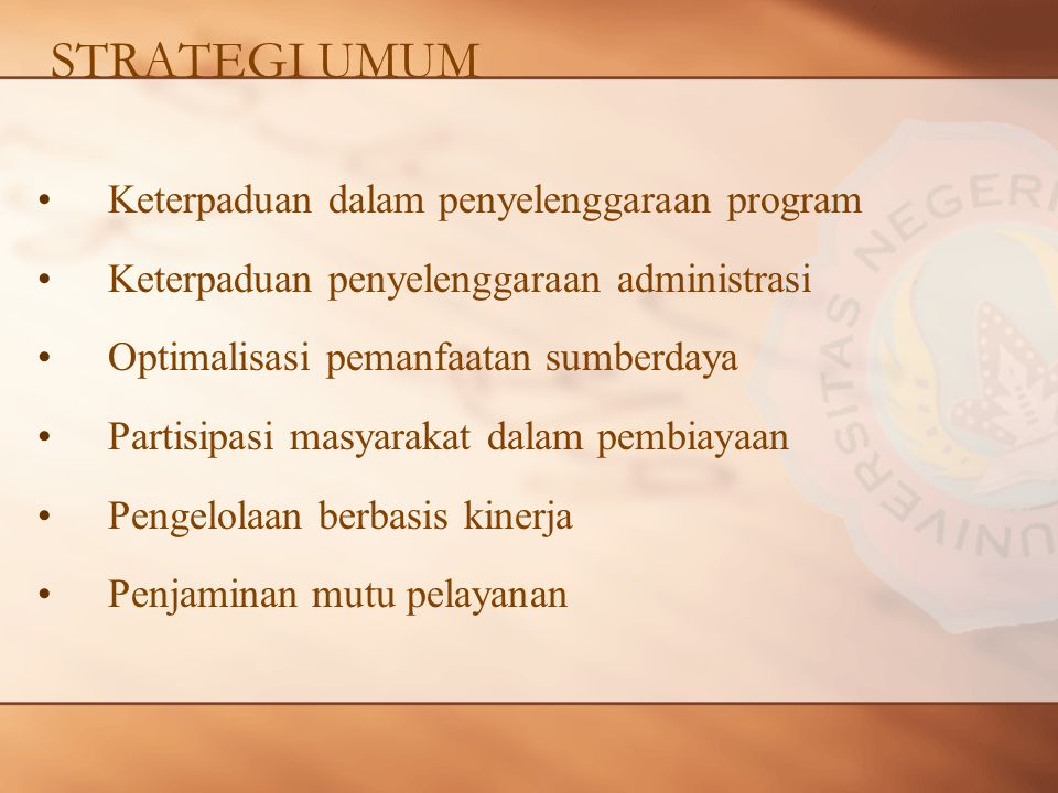 STRATEGI UMUM Keterpaduan dalam penyelenggaraan program Keterpaduan penyelenggaraan administrasi Optimalisasi pemanfaatan sumberdaya Partisipasi masyarakat dalam pembiayaan Pengelolaan berbasis kinerja Penjaminan mutu pelayanan
