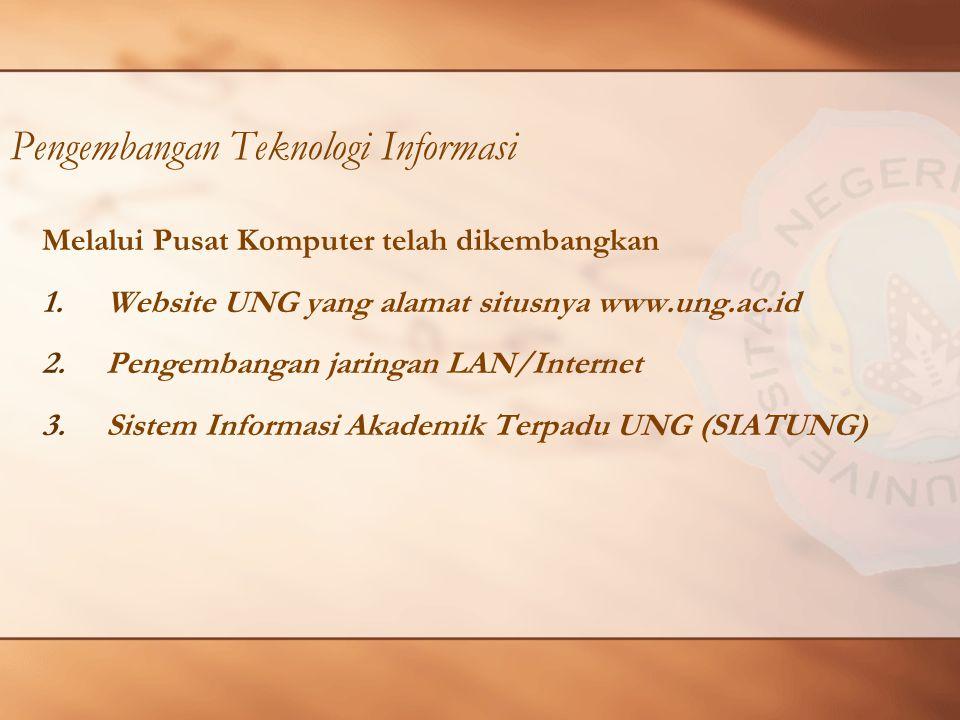 Pengembangan Teknologi Informasi Melalui Pusat Komputer telah dikembangkan 1.Website UNG yang alamat situsnya www.ung.ac.id 2.Pengembangan jaringan LAN/Internet 3.Sistem Informasi Akademik Terpadu UNG (SIATUNG)