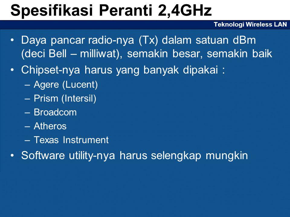 Teknologi Wireless LAN Daya pancar radio-nya (Tx) dalam satuan dBm (deci Bell – milliwat), semakin besar, semakin baik Chipset-nya harus yang banyak dipakai : –Agere (Lucent) –Prism (Intersil) –Broadcom –Atheros –Texas Instrument Software utility-nya harus selengkap mungkin Spesifikasi Peranti 2,4GHz