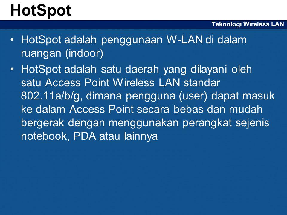 Teknologi Wireless LAN HotSpot adalah penggunaan W-LAN di dalam ruangan (indoor) HotSpot adalah satu daerah yang dilayani oleh satu Access Point Wireless LAN standar 802.11a/b/g, dimana pengguna (user) dapat masuk ke dalam Access Point secara bebas dan mudah bergerak dengan menggunakan perangkat sejenis notebook, PDA atau lainnya HotSpot
