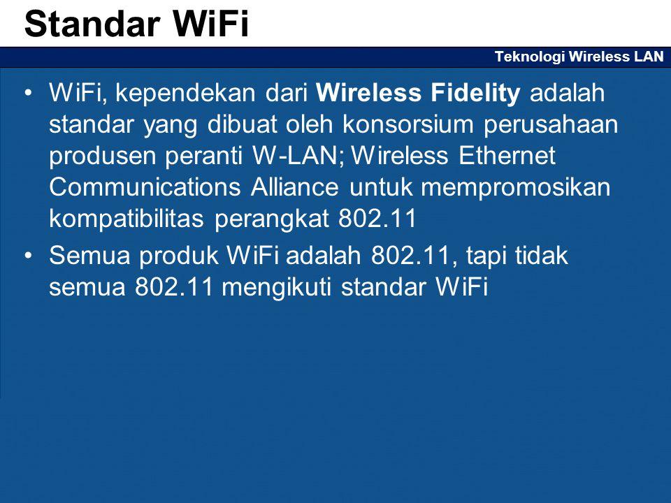 Teknologi Wireless LAN WiFi, kependekan dari Wireless Fidelity adalah standar yang dibuat oleh konsorsium perusahaan produsen peranti W-LAN; Wireless Ethernet Communications Alliance untuk mempromosikan kompatibilitas perangkat 802.11 Semua produk WiFi adalah 802.11, tapi tidak semua 802.11 mengikuti standar WiFi Standar WiFi
