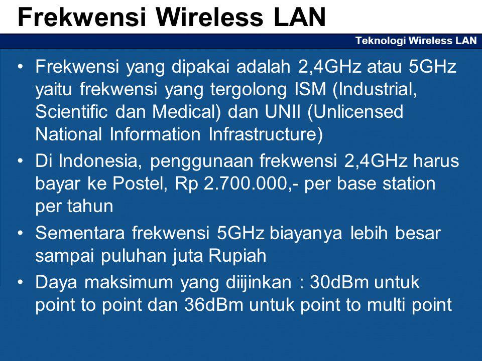Teknologi Wireless LAN Frekwensi yang dipakai adalah 2,4GHz atau 5GHz yaitu frekwensi yang tergolong ISM (Industrial, Scientific dan Medical) dan UNII (Unlicensed National Information Infrastructure) Di Indonesia, penggunaan frekwensi 2,4GHz harus bayar ke Postel, Rp 2.700.000,- per base station per tahun Sementara frekwensi 5GHz biayanya lebih besar sampai puluhan juta Rupiah Daya maksimum yang diijinkan : 30dBm untuk point to point dan 36dBm untuk point to multi point Frekwensi Wireless LAN