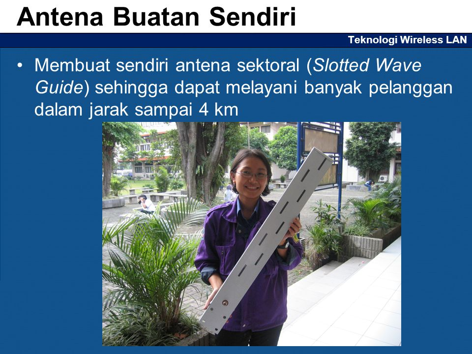 Teknologi Wireless LAN Membuat sendiri antena sektoral (Slotted Wave Guide) sehingga dapat melayani banyak pelanggan dalam jarak sampai 4 km Antena Buatan Sendiri