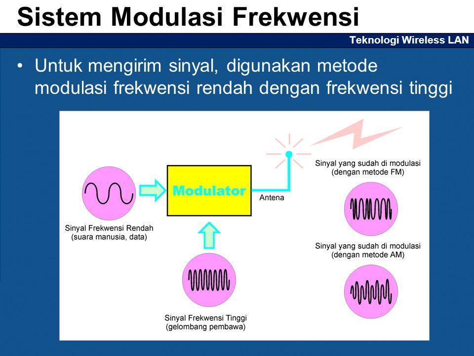 Teknologi Wireless LAN Untuk mengirim sinyal, digunakan metode modulasi frekwensi rendah dengan frekwensi tinggi Sistem Modulasi Frekwensi