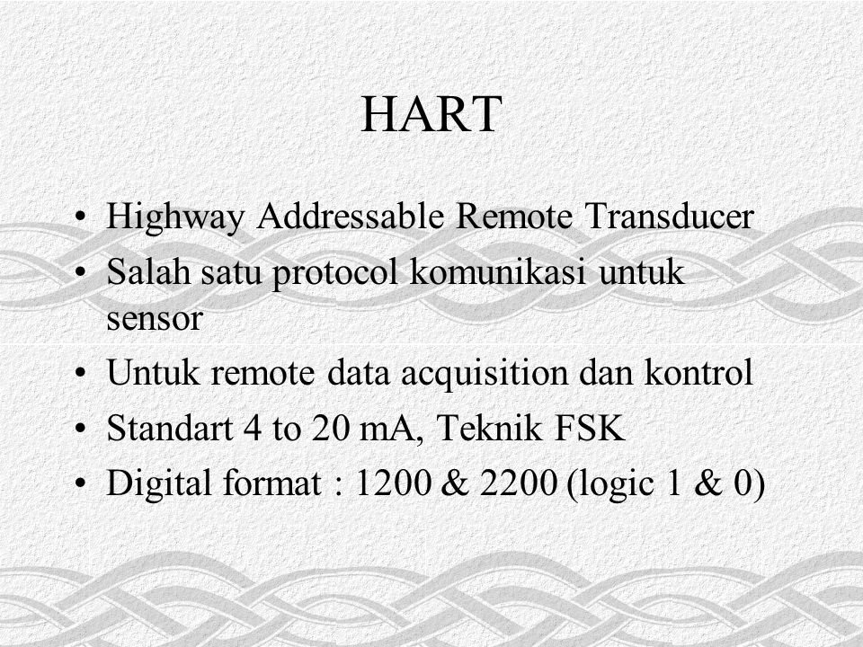 HART Highway Addressable Remote Transducer Salah satu protocol komunikasi untuk sensor Untuk remote data acquisition dan kontrol Standart 4 to 20 mA, Teknik FSK Digital format : 1200 & 2200 (logic 1 & 0)