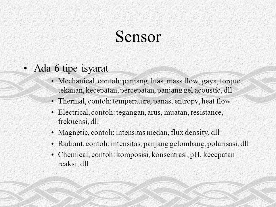 Sensor Ada 6 tipe isyarat Mechanical, contoh: panjang, luas, mass flow, gaya, torque, tekanan, kecepatan, percepatan, panjang gel acoustic, dll Thermal, contoh: temperature, panas, entropy, heat flow Electrical, contoh: tegangan, arus, muatan, resistance, frekuensi, dll Magnetic, contoh: intensitas medan, flux density, dll Radiant, contoh: intensitas, panjang gelombang, polarisasi, dll Chemical, contoh: komposisi, konsentrasi, pH, kecepatan reaksi, dll