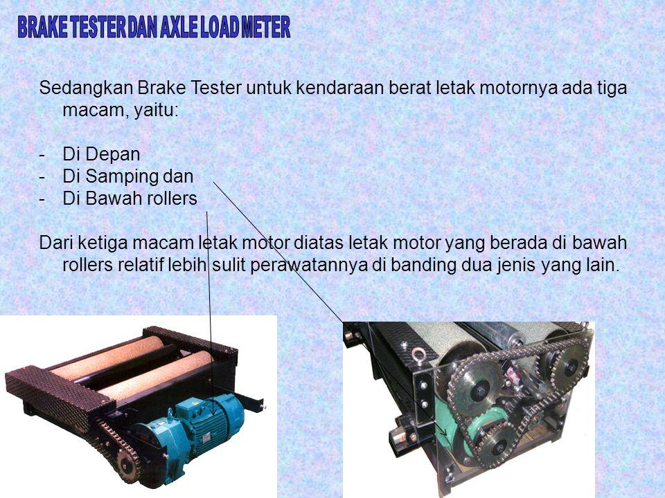 Sedangkan Brake Tester untuk kendaraan berat letak motornya ada tiga macam, yaitu: -Di Depan -Di Samping dan -Di Bawah rollers Dari ketiga macam letak